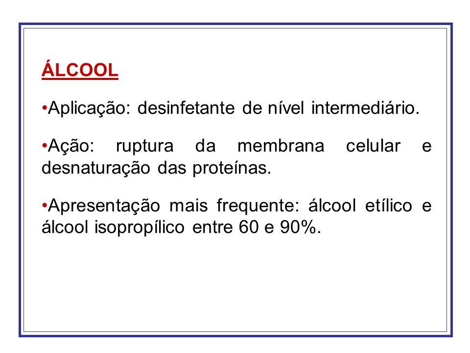 ÁLCOOL Aplicação: desinfetante de nível intermediário. Ação: ruptura da membrana celular e desnaturação das proteínas. Apresentação mais frequente: ál