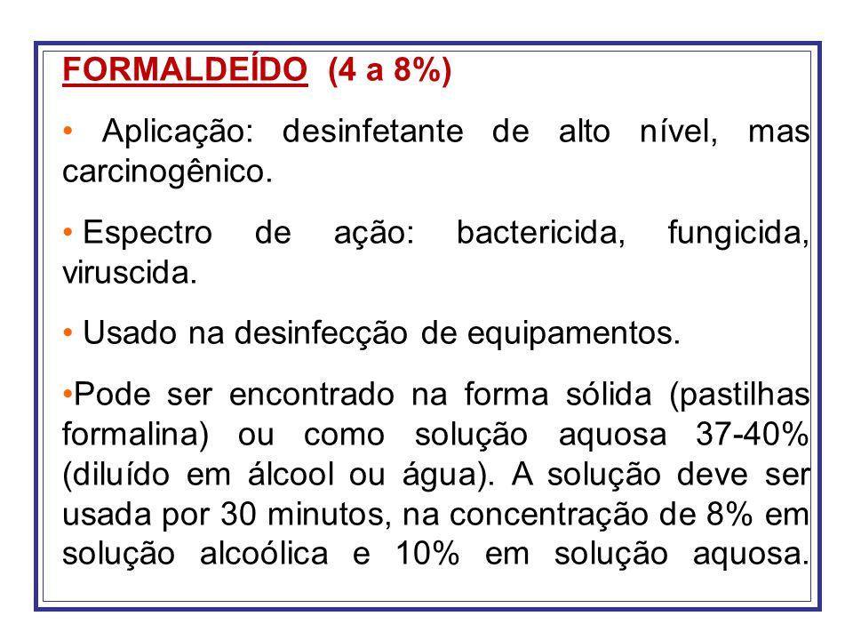 FORMALDEÍDO (4 a 8%) Aplicação: desinfetante de alto nível, mas carcinogênico. Espectro de ação: bactericida, fungicida, viruscida. Usado na desinfecç