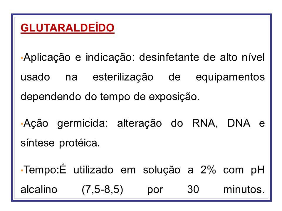 GLUTARALDEÍDO Aplicação e indicação: desinfetante de alto nível usado na esterilização de equipamentos dependendo do tempo de exposição. Ação germicid