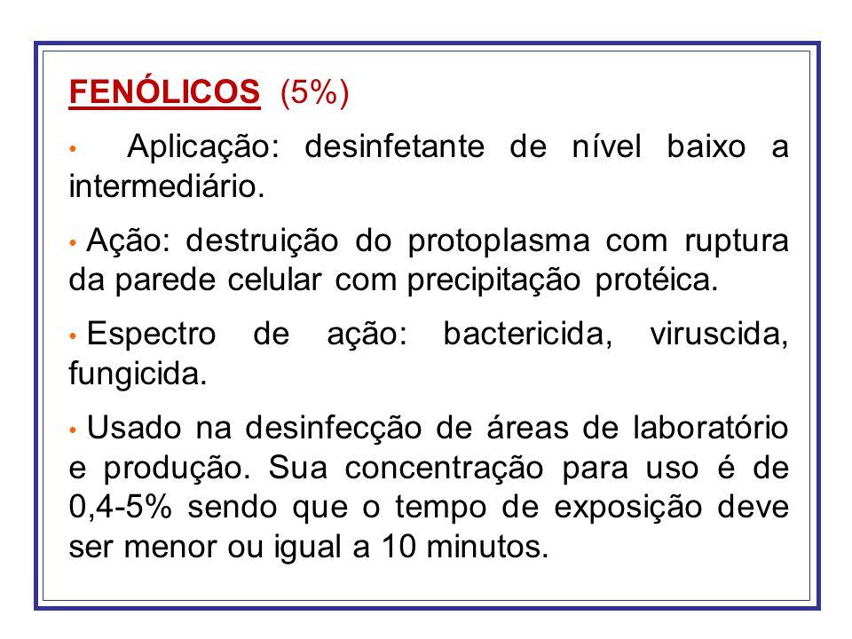 FENÓLICOS (5%) Aplicação: desinfetante de nível baixo a intermediário. Ação: destruição do protoplasma com ruptura da parede celular com precipitação