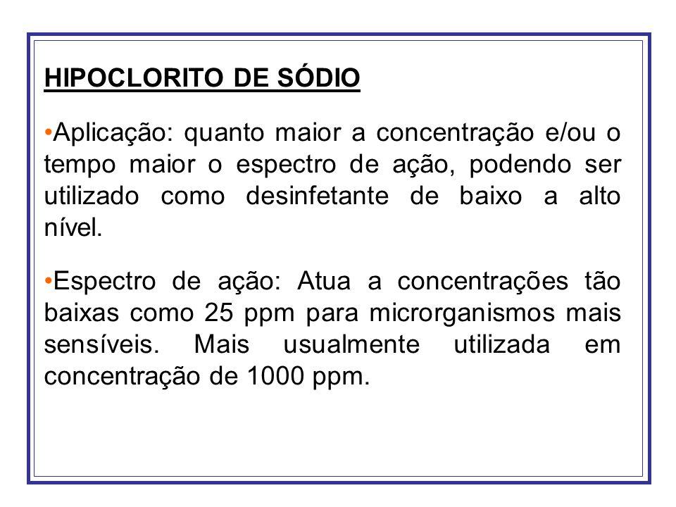 HIPOCLORITO DE SÓDIO Aplicação: quanto maior a concentração e/ou o tempo maior o espectro de ação, podendo ser utilizado como desinfetante de baixo a