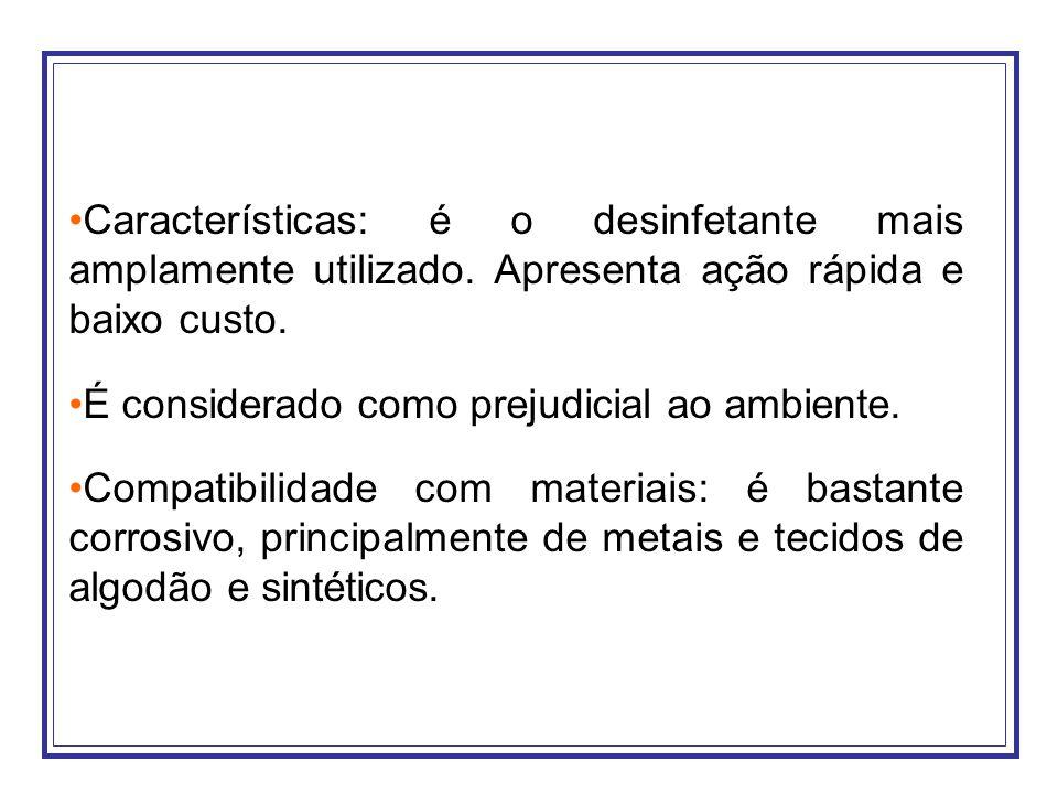 Características: é o desinfetante mais amplamente utilizado. Apresenta ação rápida e baixo custo. É considerado como prejudicial ao ambiente. Compatib