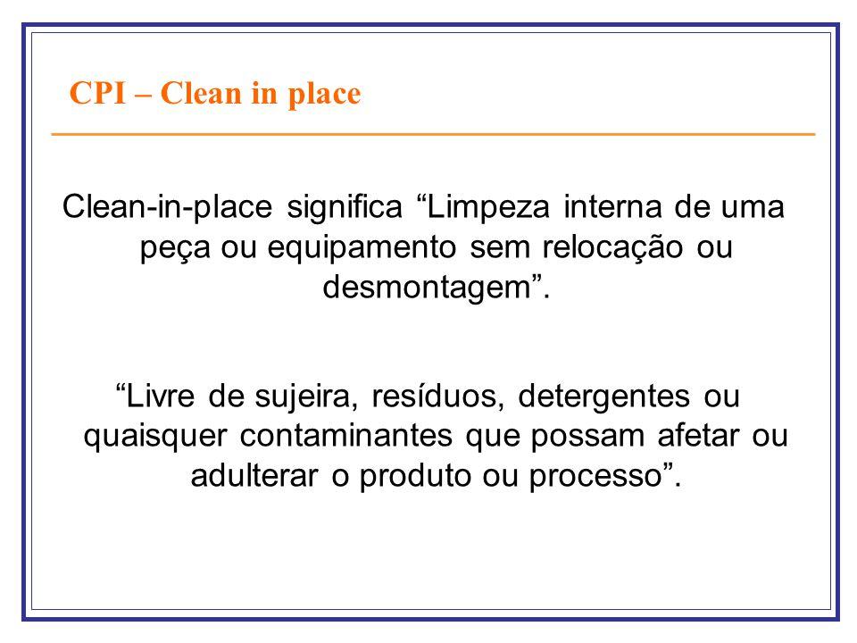 CPI – Clean in place Clean-in-place significa Limpeza interna de uma peça ou equipamento sem relocação ou desmontagem. Livre de sujeira, resíduos, det