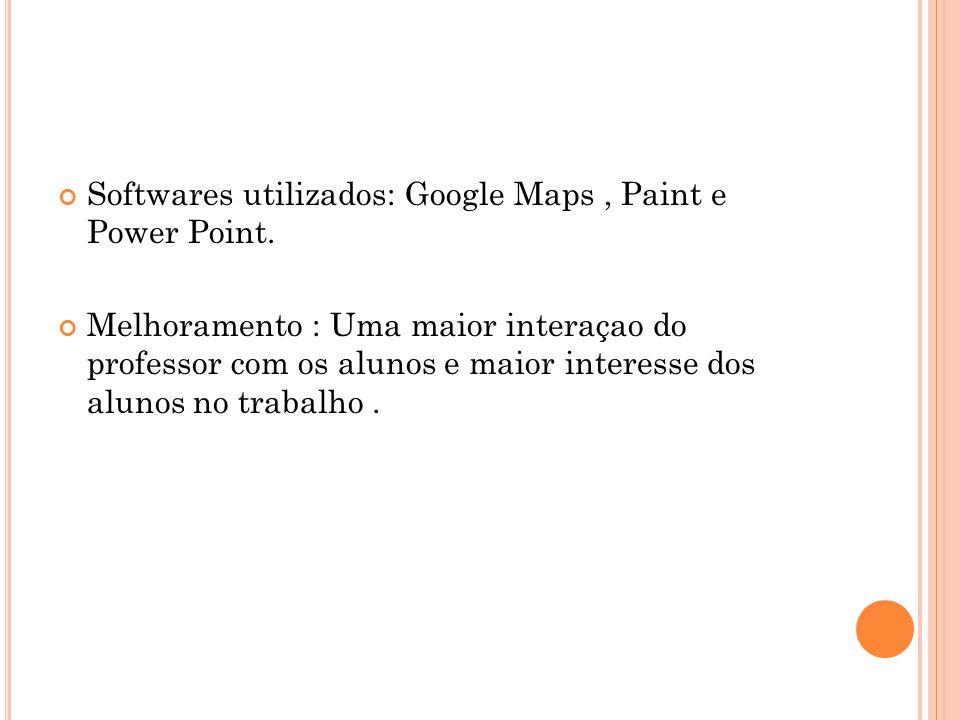 Softwares utilizados: Google Maps, Paint e Power Point. Melhoramento : Uma maior interaçao do professor com os alunos e maior interesse dos alunos no