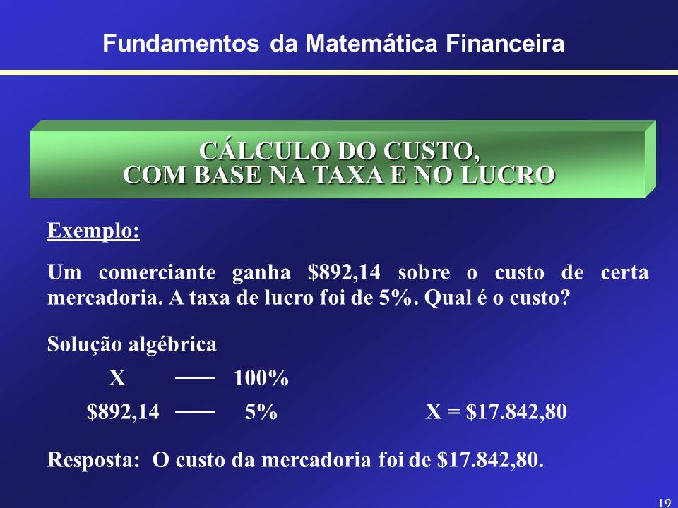 18 Fundamentos da Matemática Financeira CÁLCULO DO PREÇO DE VENDA, COM BASE NA TAXA E NO LUCRO Exemplo: Por quanto se deve vender uma mercadoria que c