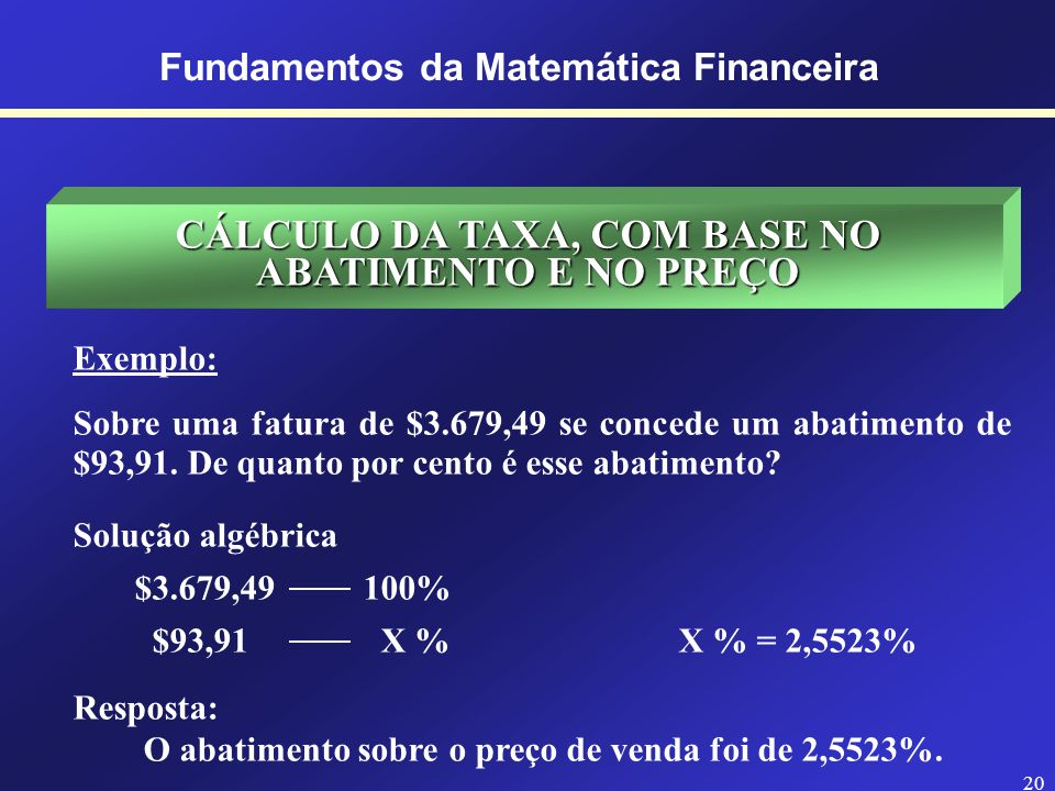 19 Fundamentos da Matemática Financeira CÁLCULO DO CUSTO, COM BASE NA TAXA E NO LUCRO Exemplo: Um comerciante ganha $892,14 sobre o custo de certa mer