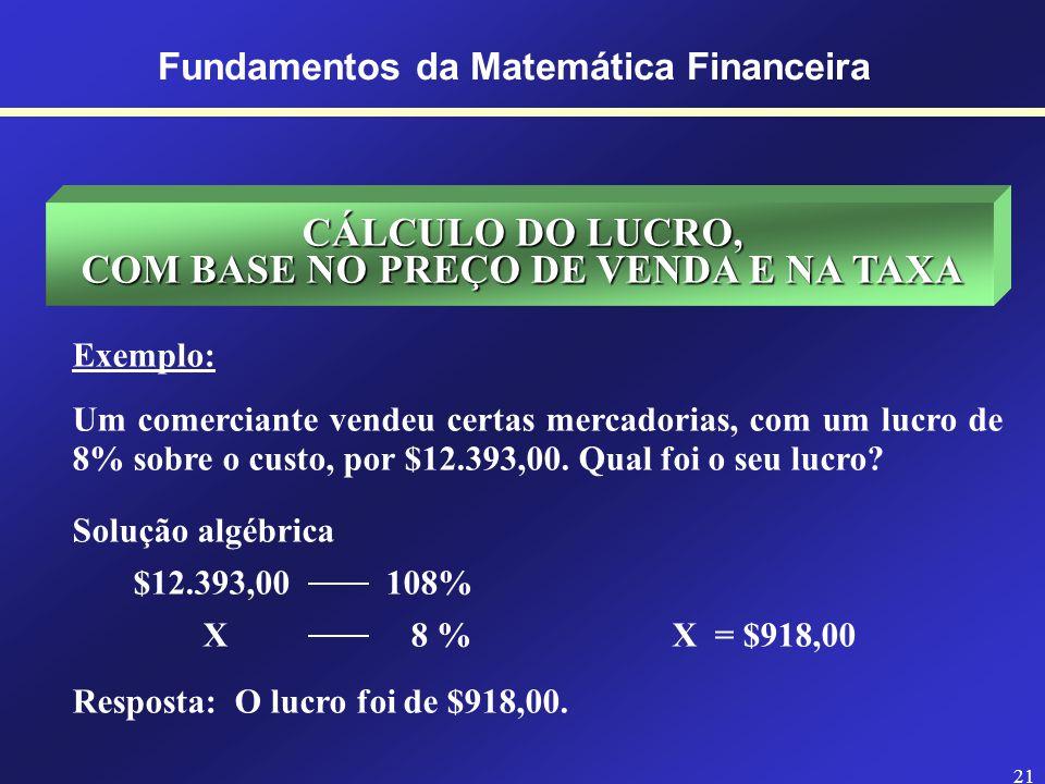 20 Fundamentos da Matemática Financeira CÁLCULO DA TAXA, COM BASE NO ABATIMENTO E NO PREÇO Exemplo: Sobre uma fatura de $3.679,49 se concede um abatimento de $93,91.