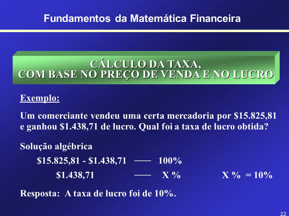 21 Fundamentos da Matemática Financeira CÁLCULO DO LUCRO, COM BASE NO PREÇO DE VENDA E NA TAXA Exemplo: Um comerciante vendeu certas mercadorias, com um lucro de 8% sobre o custo, por $12.393,00.