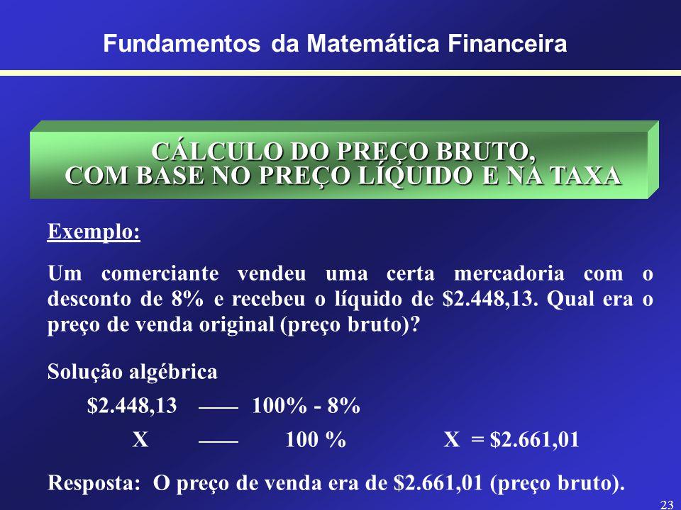 22 Fundamentos da Matemática Financeira CÁLCULO DA TAXA, COM BASE NO PREÇO DE VENDA E NO LUCRO Exemplo: Um comerciante vendeu uma certa mercadoria por $15.825,81 e ganhou $1.438,71 de lucro.