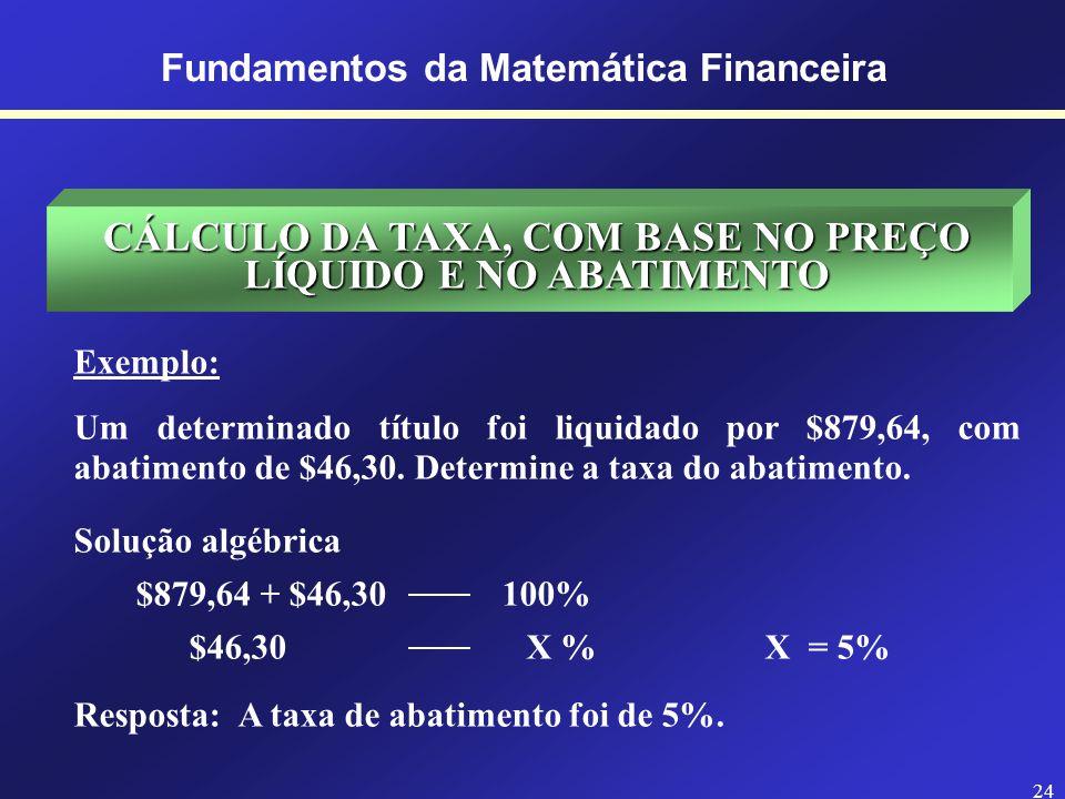 23 Fundamentos da Matemática Financeira CÁLCULO DO PREÇO BRUTO, COM BASE NO PREÇO LÍQUIDO E NA TAXA Exemplo: Um comerciante vendeu uma certa mercadoria com o desconto de 8% e recebeu o líquido de $2.448,13.