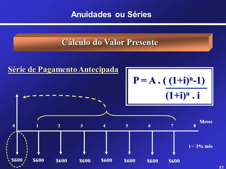 84 Série de Pagamento Postecipada Cálculo do Valor Presente Meses 0 12345678 $600 i = 3% mês $600 P = A. ( (1+i) n -1) P = A. ( (1+i) n -1) (1+i) n. i