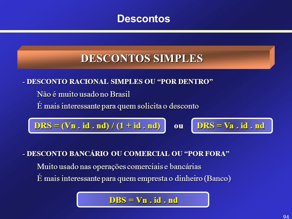 93 Descontos SIGLAS USADAS EM DESCONTOS DRS = Desconto Racional Simples DBS = Desconto Bancário Simples DRC = Desconto Racional Composto DBC = Descont
