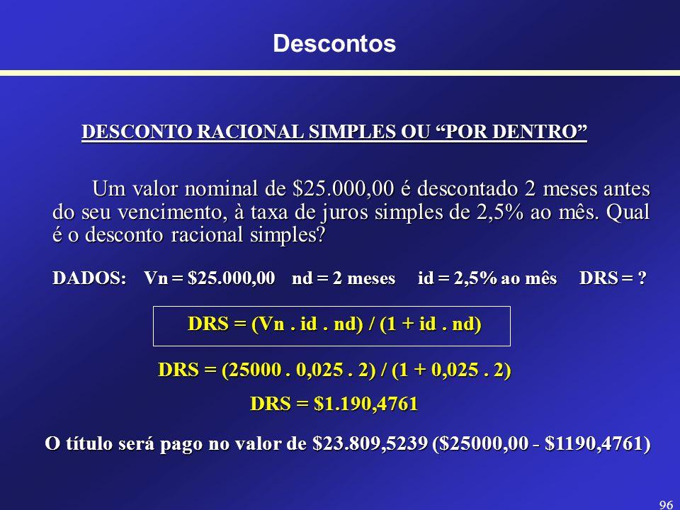 95 Descontos COMPARAÇÃO DOS TIPOS DE DESCONTOS SIMPLES DESCONTO RACIONAL SIMPLES x DESCONTO BANCÁRIO SIMPLES (DRS) (DBS) = DRS (Va maior que DBS) O Valor Nominal é o montante do Valor Atual.