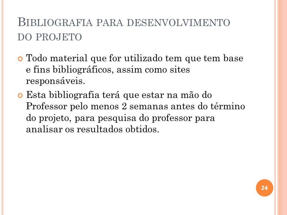 B IBLIOGRAFIA PARA DESENVOLVIMENTO DO PROJETO Todo material que for utilizado tem que tem base e fins bibliográficos, assim como sites responsáveis.