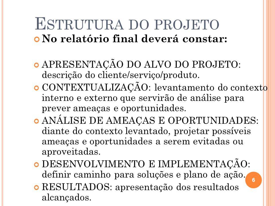 E STRUTURA DO PROJETO No relatório final deverá constar: APRESENTAÇÃO DO ALVO DO PROJETO: descrição do cliente/serviço/produto. CONTEXTUALIZAÇÃO: leva