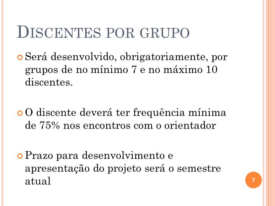 D ISCENTES POR GRUPO Será desenvolvido, obrigatoriamente, por grupos de no mínimo 7 e no máximo 10 discentes.