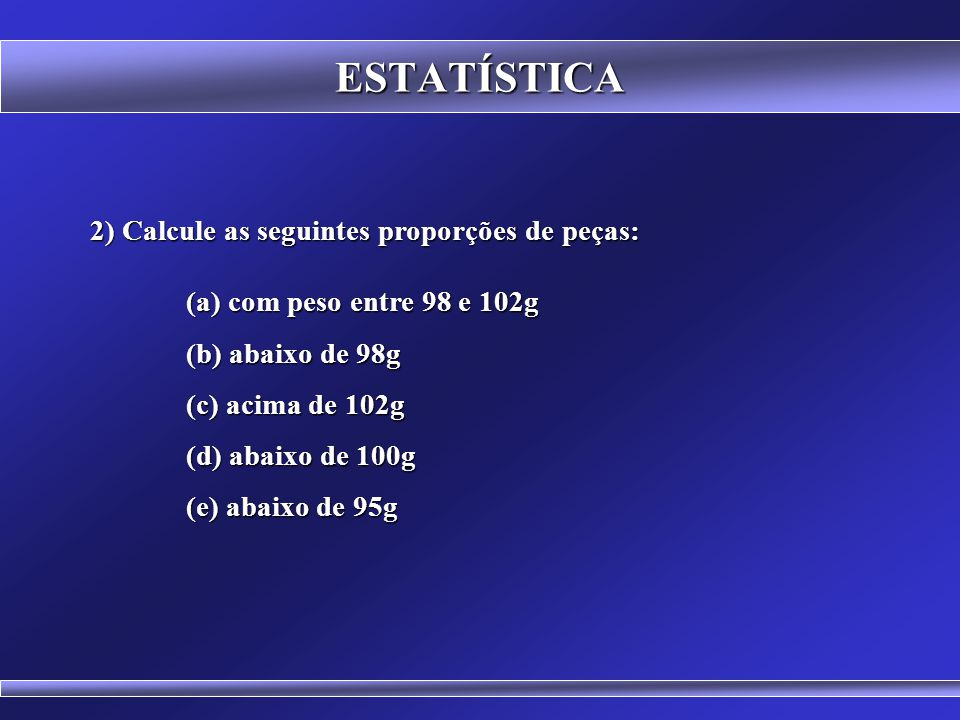 ESTATÍSTICA EXERCÍCIOS 1) O processo de fabricação de uma determinada empresa apresenta a média de peso de uma peça igual a 100g e desvio padrão de 1,