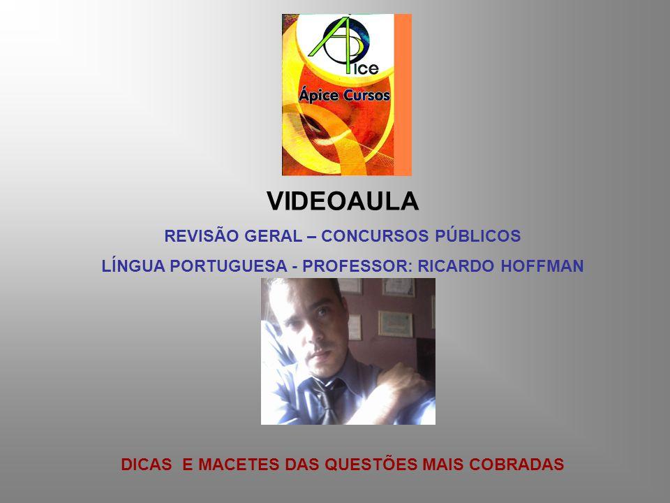 VIDEOAULA REVISÃO GERAL – CONCURSOS PÚBLICOS LÍNGUA PORTUGUESA - PROFESSOR: RICARDO HOFFMAN DICAS E MACETES DAS QUESTÕES MAIS COBRADAS
