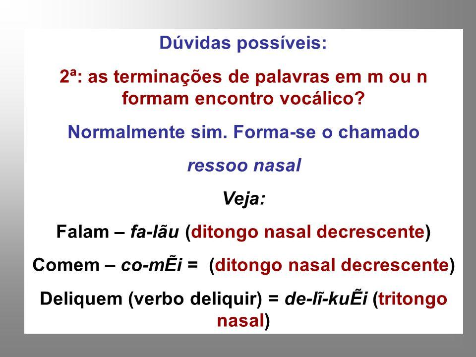 Dúvidas possíveis: 2ª: as terminações de palavras em m ou n formam encontro vocálico? Normalmente sim. Forma-se o chamado ressoo nasal Veja: Falam – f