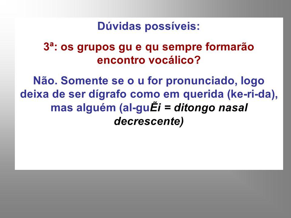 Dúvidas possíveis: 3ª: os grupos gu e qu sempre formarão encontro vocálico? Não. Somente se o u for pronunciado, logo deixa de ser dígrafo como em que