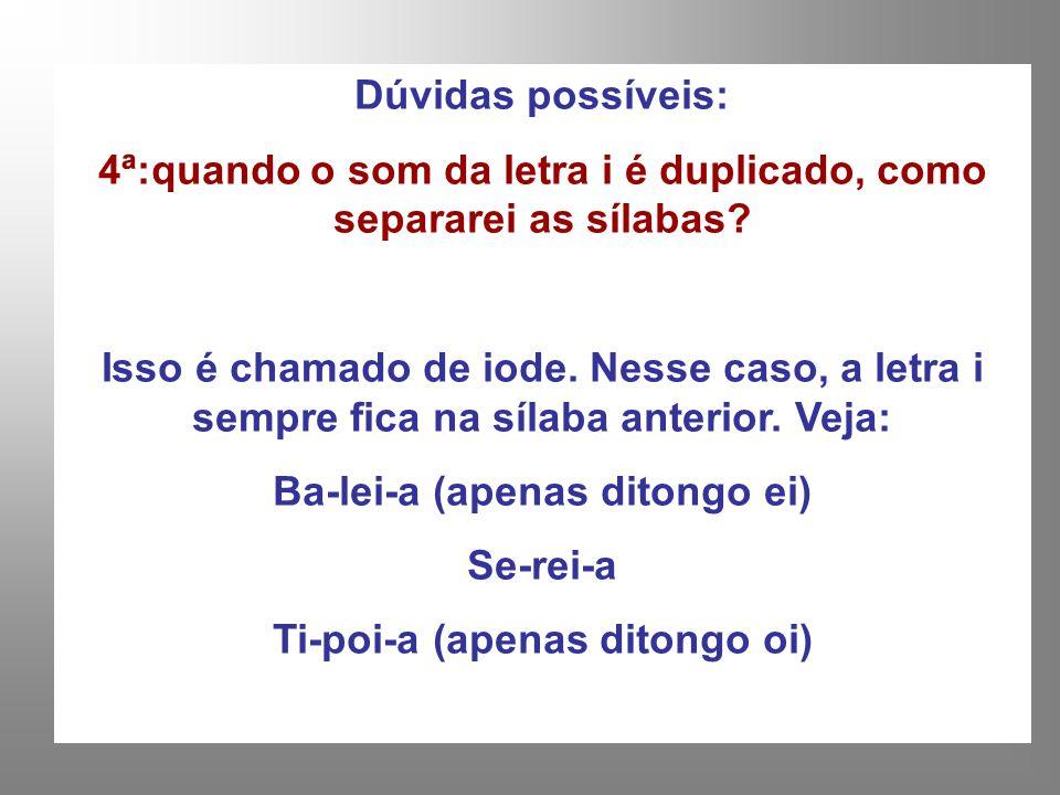 Dúvidas possíveis: 4ª:quando o som da letra i é duplicado, como separarei as sílabas? Isso é chamado de iode. Nesse caso, a letra i sempre fica na síl
