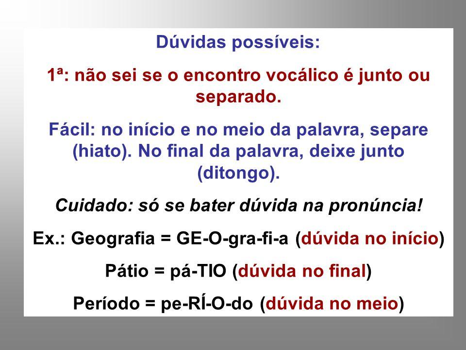 Dúvidas possíveis: 1ª: não sei se o encontro vocálico é junto ou separado. Fácil: no início e no meio da palavra, separe (hiato). No final da palavra,