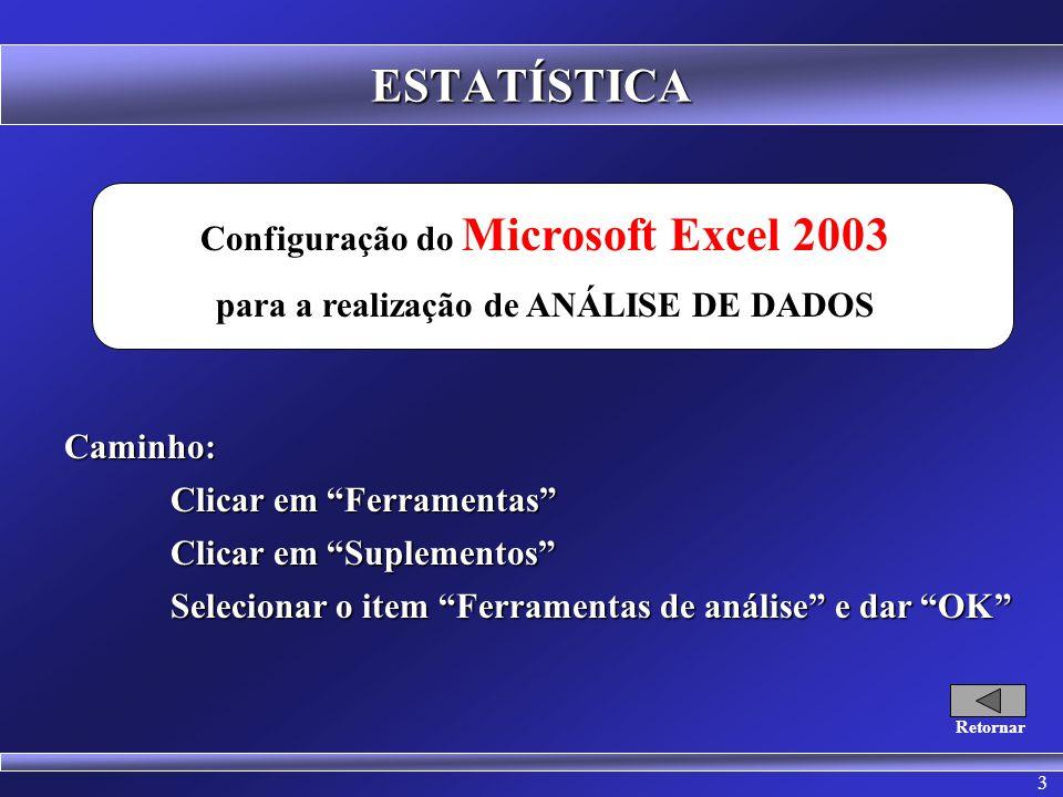 3 ESTATÍSTICA Configuração do Microsoft Excel 2003 para a realização de ANÁLISE DE DADOSCaminho: Clicar em Ferramentas Clicar em Suplementos Selecionar o item Ferramentas de análise e dar OK Retornar