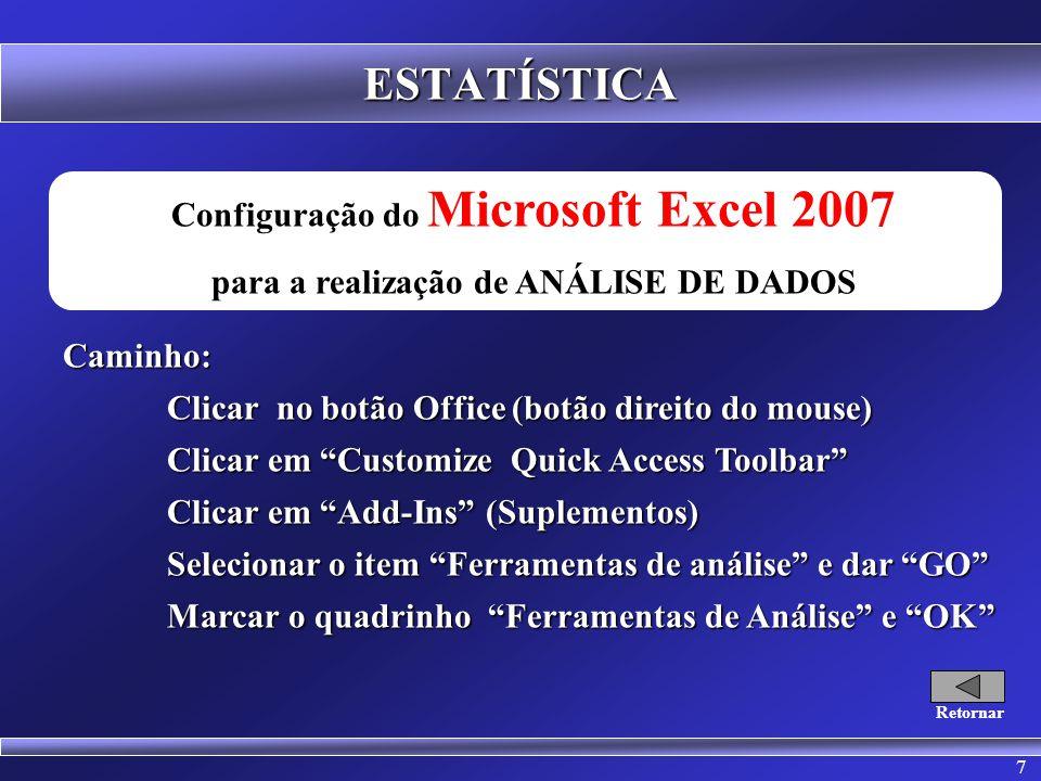 7 ESTATÍSTICA Configuração do Microsoft Excel 2007 para a realização de ANÁLISE DE DADOSCaminho: Clicar no botão Office (botão direito do mouse) Clicar em Customize Quick Access Toolbar Clicar em Add-Ins (Suplementos) Selecionar o item Ferramentas de análise e dar GO Marcar o quadrinho Ferramentas de Análise e OK Retornar