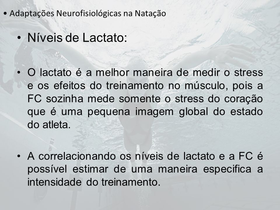 Adaptações Neurofisiológicas na Natação Níveis de Lactato: O lactato é a melhor maneira de medir o stress e os efeitos do treinamento no músculo, pois
