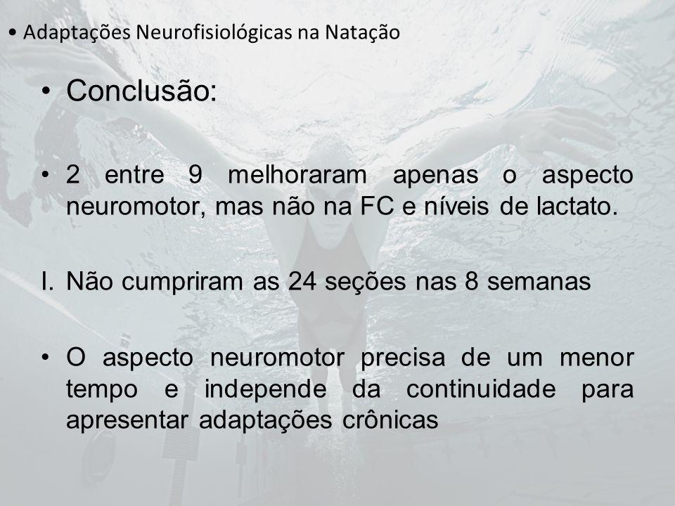 Adaptações Neurofisiológicas na Natação Conclusão: 2 entre 9 melhoraram apenas o aspecto neuromotor, mas não na FC e níveis de lactato. I.Não cumprira