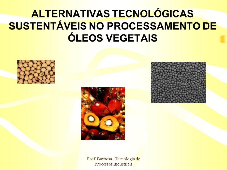 Prof. Barbosa - Tecnologia de Processos Industriais ALTERNATIVAS TECNOLÓGICAS SUSTENTÁVEIS NO PROCESSAMENTO DE ÓLEOS VEGETAIS