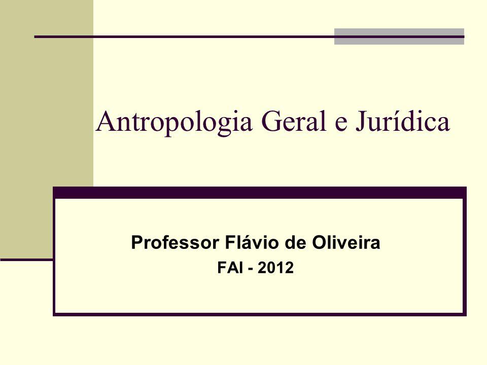 Antropologia Geral e Jurídica Professor Flávio de Oliveira FAI - 2012