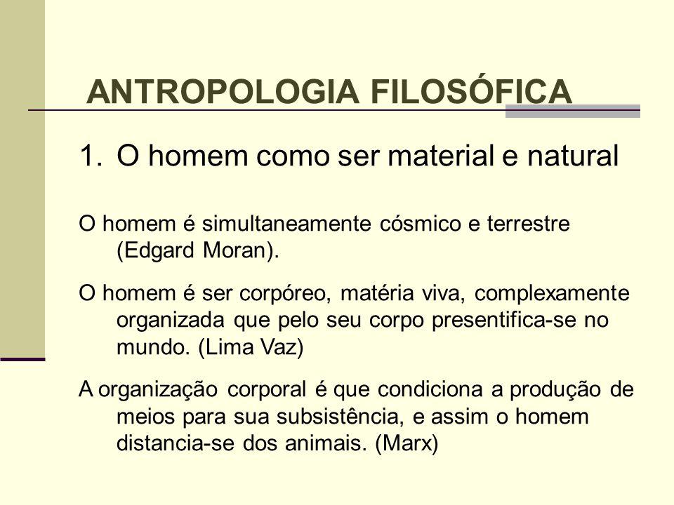 ANTROPOLOGIA FILOSÓFICA 1.O homem como ser material e natural O homem é simultaneamente cósmico e terrestre (Edgard Moran). O homem é ser corpóreo, ma