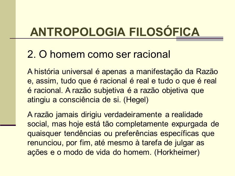 ANTROPOLOGIA FILOSÓFICA 2. O homem como ser racional A história universal é apenas a manifestação da Razão e, assim, tudo que é racional é real e tudo