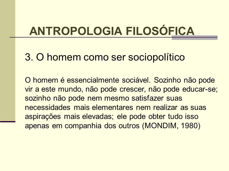 ANTROPOLOGIA FILOSÓFICA 3. O homem como ser sociopolítico O homem é essencialmente sociável. Sozinho não pode vir a este mundo, não pode crescer, não