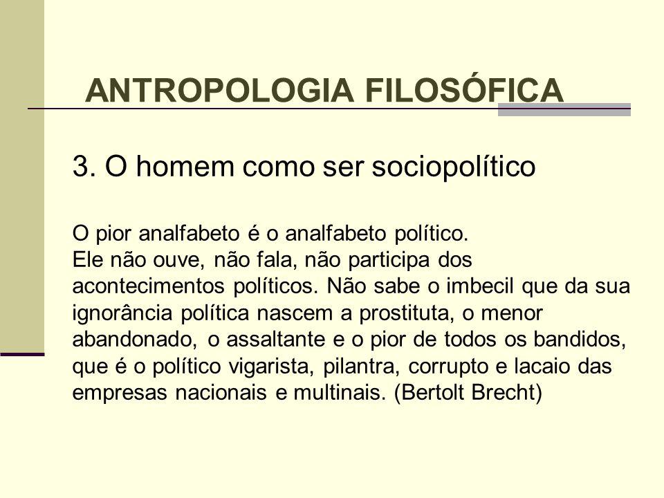 3. O homem como ser sociopolítico O pior analfabeto é o analfabeto político. Ele não ouve, não fala, não participa dos acontecimentos políticos. Não s