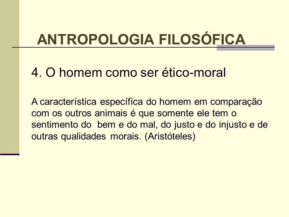 4. O homem como ser ético-moral A característica específica do homem em comparação com os outros animais é que somente ele tem o sentimento do bem e d
