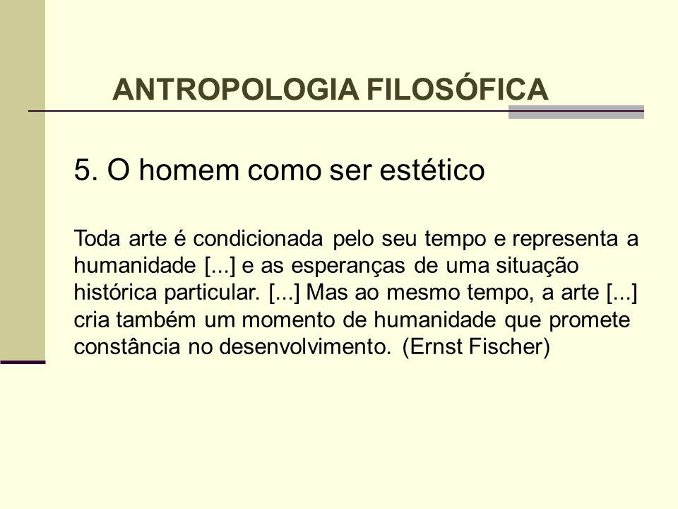 ANTROPOLOGIA FILOSÓFICA 5. O homem como ser estético Toda arte é condicionada pelo seu tempo e representa a humanidade [...] e as esperanças de uma si