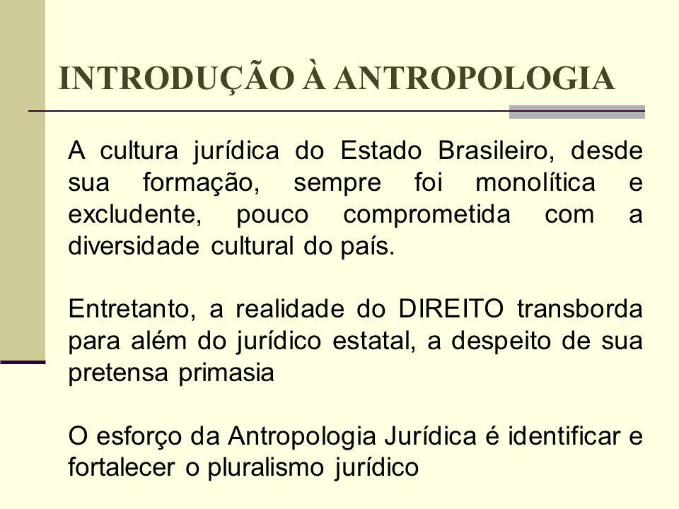INTRODUÇÃO À ANTROPOLOGIA A cultura jurídica do Estado Brasileiro, desde sua formação, sempre foi monolítica e excludente, pouco comprometida com a di