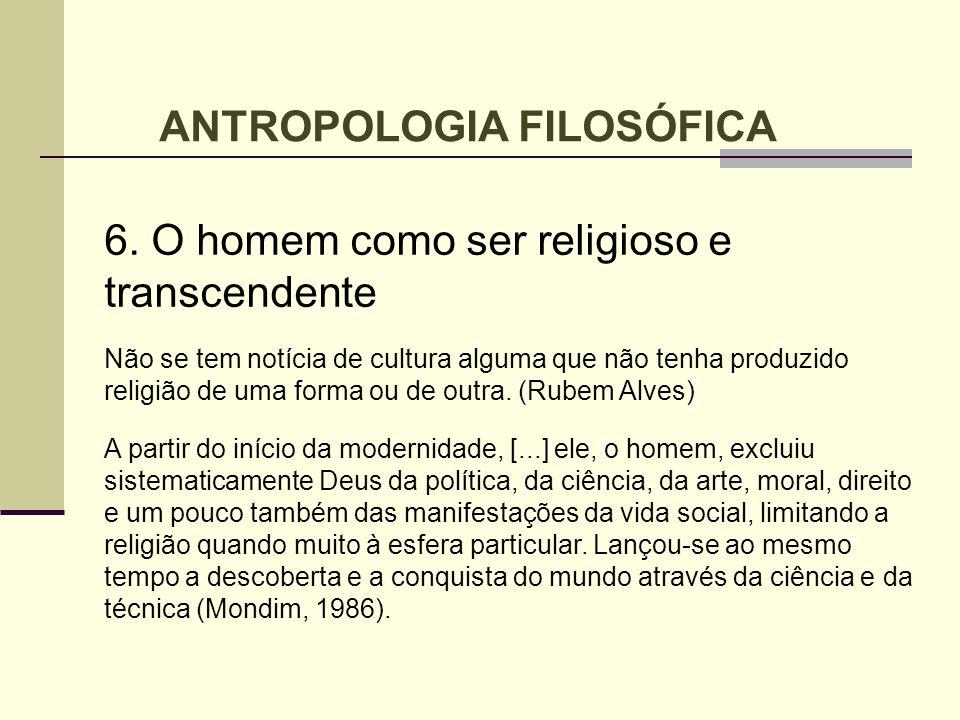 6. O homem como ser religioso e transcendente Não se tem notícia de cultura alguma que não tenha produzido religião de uma forma ou de outra. (Rubem A