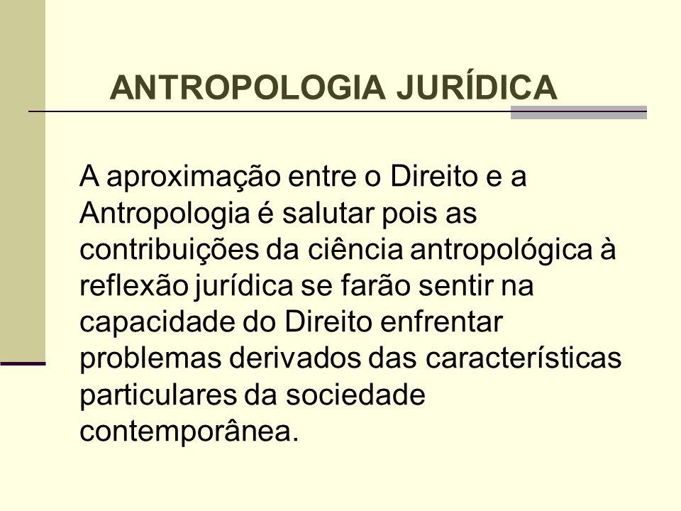 ANTROPOLOGIA JURÍDICA A aproximação entre o Direito e a Antropologia é salutar pois as contribuições da ciência antropológica à reflexão jurídica se f