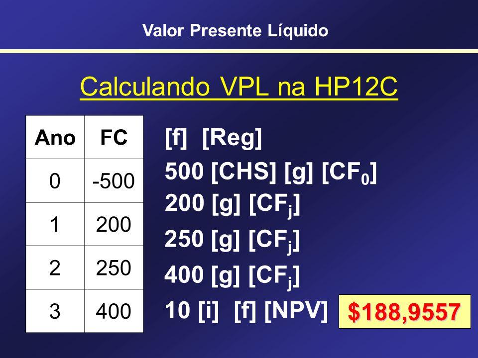 VPL na HP 12C [g] [CF 0 ] Abastece o Fluxo de Caixa do ano 0 [g] [CF j ] Abastece o Fluxo de Caixa do ano j Cuidado!!! j <= 20 !!! [g] [N j ] Abastece