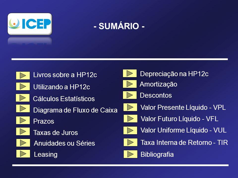 - SUMÁRIO - Livros sobre a HP12c Utilizando a HP12c Diagrama de Fluxo de Caixa Prazos Taxas de Juros Bibliografia Valor Presente Líquido - VPL Taxa Interna de Retorno - TIR Valor Futuro Líquido - VFL Valor Uniforme Líquido - VUL Anuidades ou Séries Amortização Leasing Descontos Cálculos Estatísticos Depreciação na HP12c