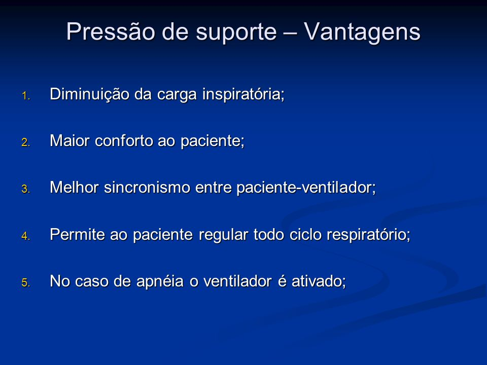Pressão de suporte – Vantagens 1. Diminuição da carga inspiratória; 2. Maior conforto ao paciente; 3. Melhor sincronismo entre paciente-ventilador; 4.