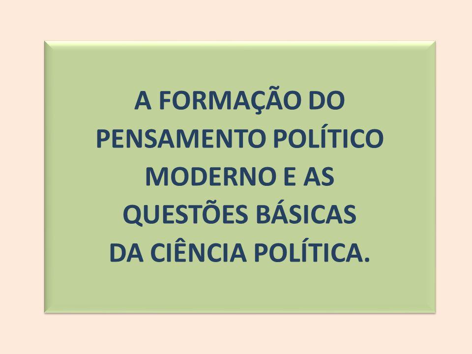 A FORMAÇÃO DO PENSAMENTO POLÍTICO MODERNO E AS QUESTÕES BÁSICAS DA CIÊNCIA POLÍTICA.