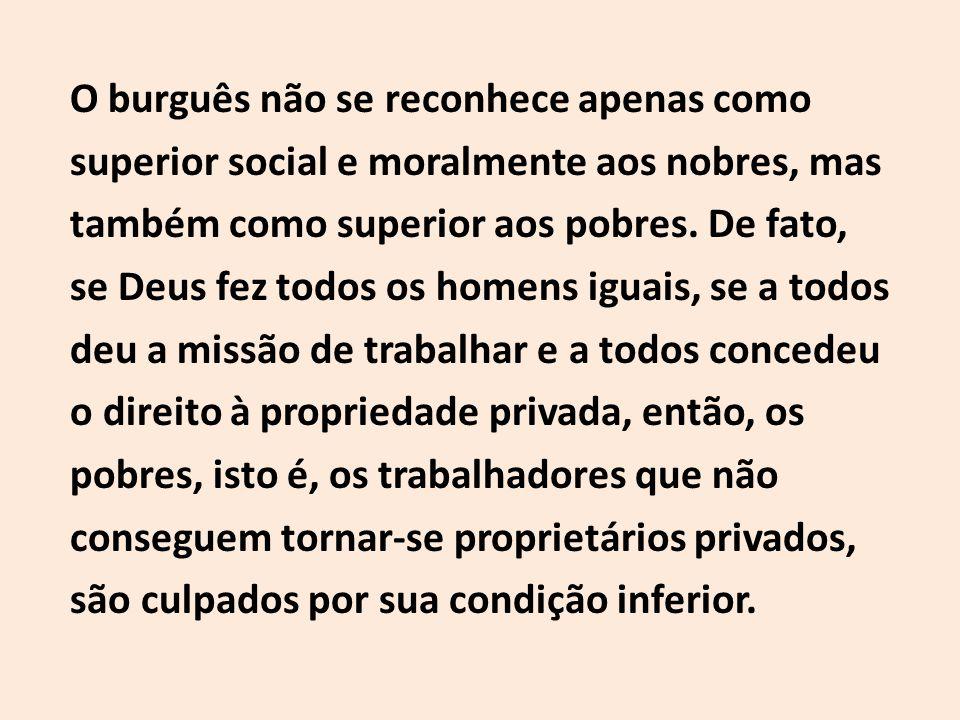 O burguês não se reconhece apenas como superior social e moralmente aos nobres, mas também como superior aos pobres.