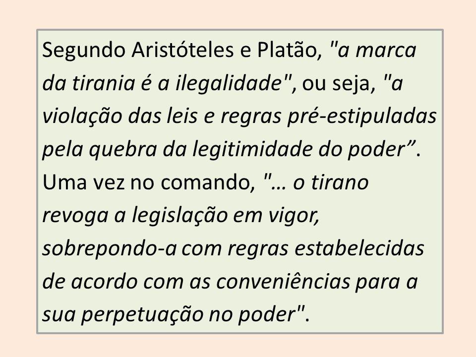 Segundo Aristóteles e Platão, a marca da tirania é a ilegalidade , ou seja, a violação das leis e regras pré-estipuladas pela quebra da legitimidade do poder.