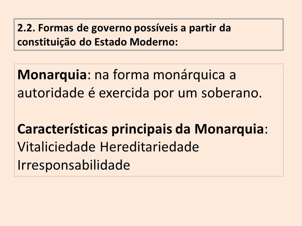 2.2. Formas de governo possíveis a partir da constituição do Estado Moderno: Monarquia: na forma monárquica a autoridade é exercida por um soberano. C