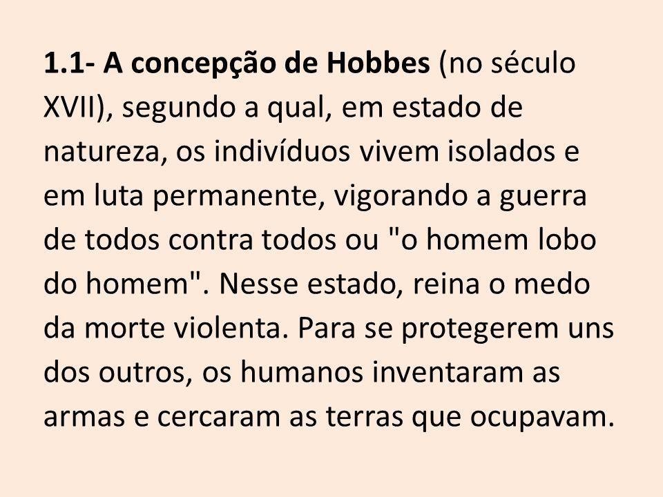 1.1- A concepção de Hobbes (no século XVII), segundo a qual, em estado de natureza, os indivíduos vivem isolados e em luta permanente, vigorando a guerra de todos contra todos ou o homem lobo do homem .