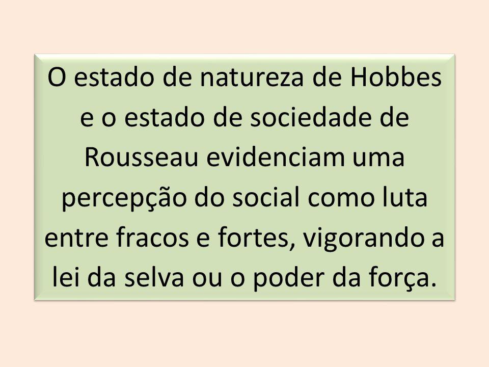 O estado de natureza de Hobbes e o estado de sociedade de Rousseau evidenciam uma percepção do social como luta entre fracos e fortes, vigorando a lei da selva ou o poder da força.